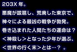 203X年。悪魔が跋扈し、荒廃した東京で、神々による最凶の戦争が勃発。巻き込まれた人間たちの運命は?<神殺し>となった少年が選ぶ<世界の行く末>とは…?